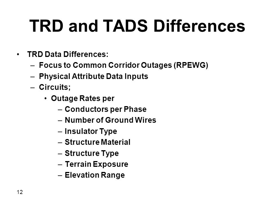 TRD and TADS Differences TRD Data Differences: –Focus to Common Corridor Outages (RPEWG) –Physical Attribute Data Inputs –Circuits; Outage Rates per –