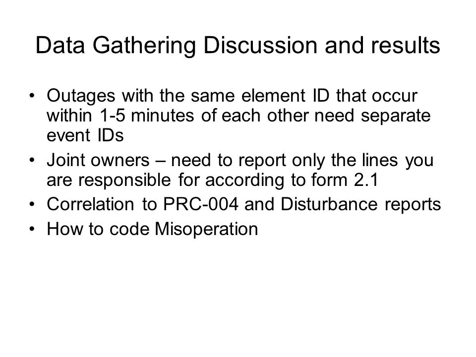 Data Gathering Discussion and results Outages with the same element ID that occur within 1-5 minutes of each other need separate event IDs Joint owners – need to report only the lines you are responsible for according to form 2.1 Correlation to PRC-004 and Disturbance reports How to code Misoperation