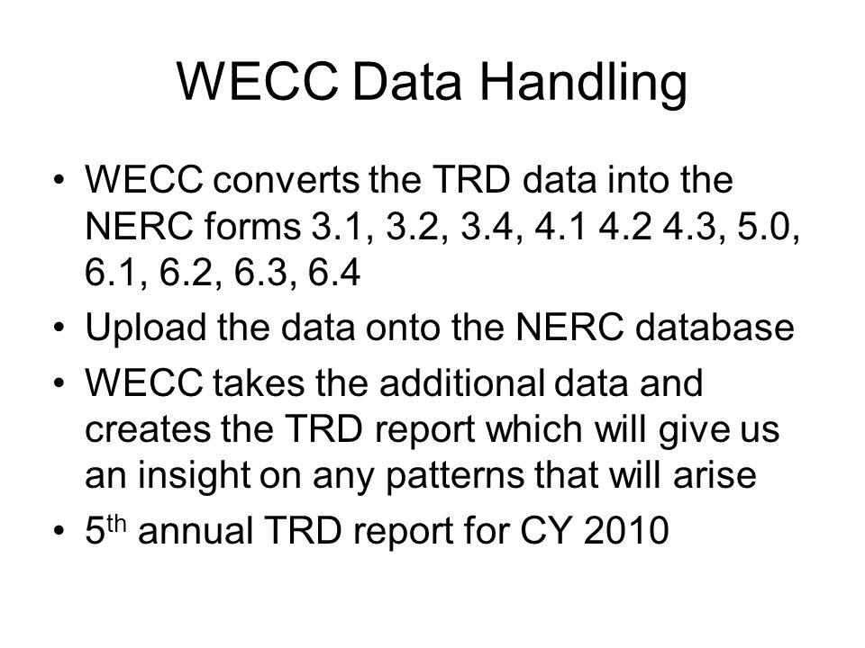 WECC Data Handling WECC converts the TRD data into the NERC forms 3.1, 3.2, 3.4, 4.1 4.2 4.3, 5.0, 6.1, 6.2, 6.3, 6.4 Upload the data onto the NERC da