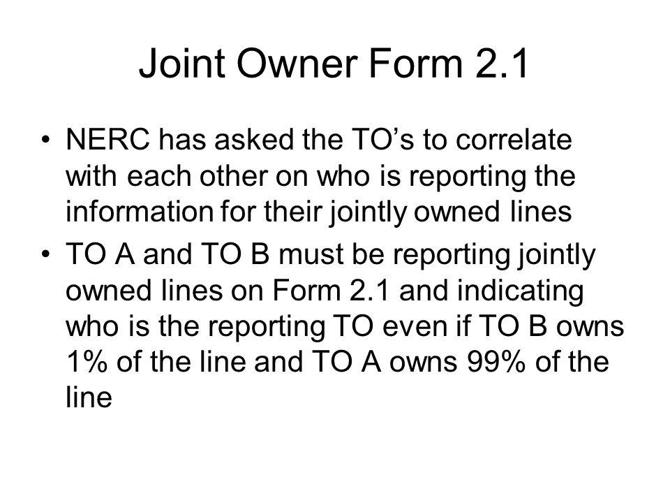 Joint Owner Form 2.1 NERC has asked the TOs to correlate with each other on who is reporting the information for their jointly owned lines TO A and TO B must be reporting jointly owned lines on Form 2.1 and indicating who is the reporting TO even if TO B owns 1% of the line and TO A owns 99% of the line