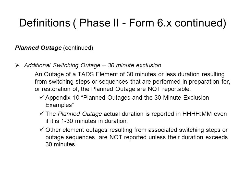 Definitions ( Phase II - Form 6.x continued) Planned Outage (continued) Additional Switching Outage – 30 minute exclusion An Outage of a TADS Element