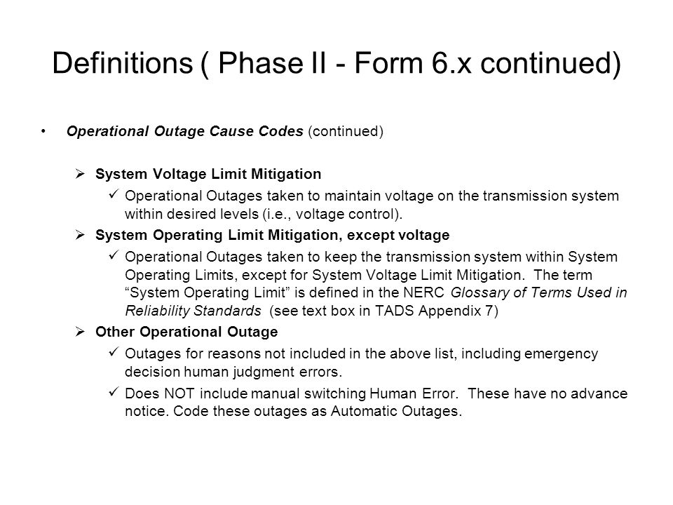 Definitions ( Phase II - Form 6.x continued) Operational Outage Cause Codes (continued) System Voltage Limit Mitigation Operational Outages taken to maintain voltage on the transmission system within desired levels (i.e., voltage control).