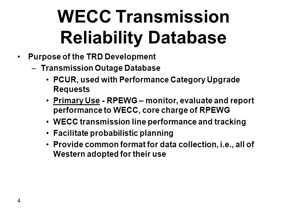 WECC Transmission Reliability Database Purpose of the TRD Development –Transmission Outage Database PCUR, used with Performance Category Upgrade Requests Primary Use - RPEWG – monitor, evaluate and report performance to WECC, core charge of RPEWG WECC transmission line performance and tracking Facilitate probabilistic planning Provide common format for data collection, i.e., all of Western adopted for their use 4
