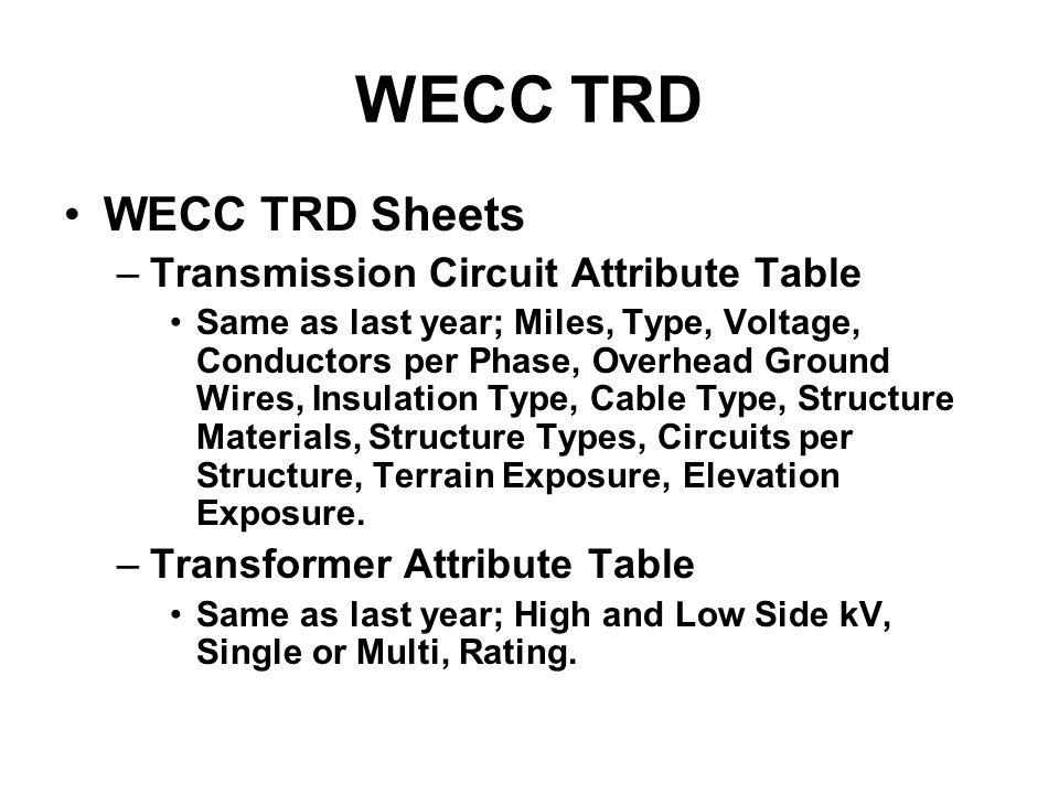 WECC TRD WECC TRD Sheets –Transmission Circuit Attribute Table Same as last year; Miles, Type, Voltage, Conductors per Phase, Overhead Ground Wires, Insulation Type, Cable Type, Structure Materials, Structure Types, Circuits per Structure, Terrain Exposure, Elevation Exposure.