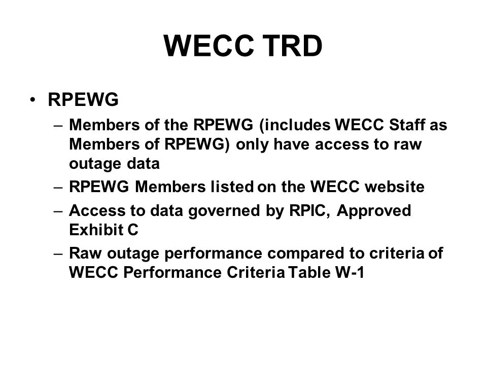 WECC TRD RPEWG –Members of the RPEWG (includes WECC Staff as Members of RPEWG) only have access to raw outage data –RPEWG Members listed on the WECC website –Access to data governed by RPIC, Approved Exhibit C –Raw outage performance compared to criteria of WECC Performance Criteria Table W-1