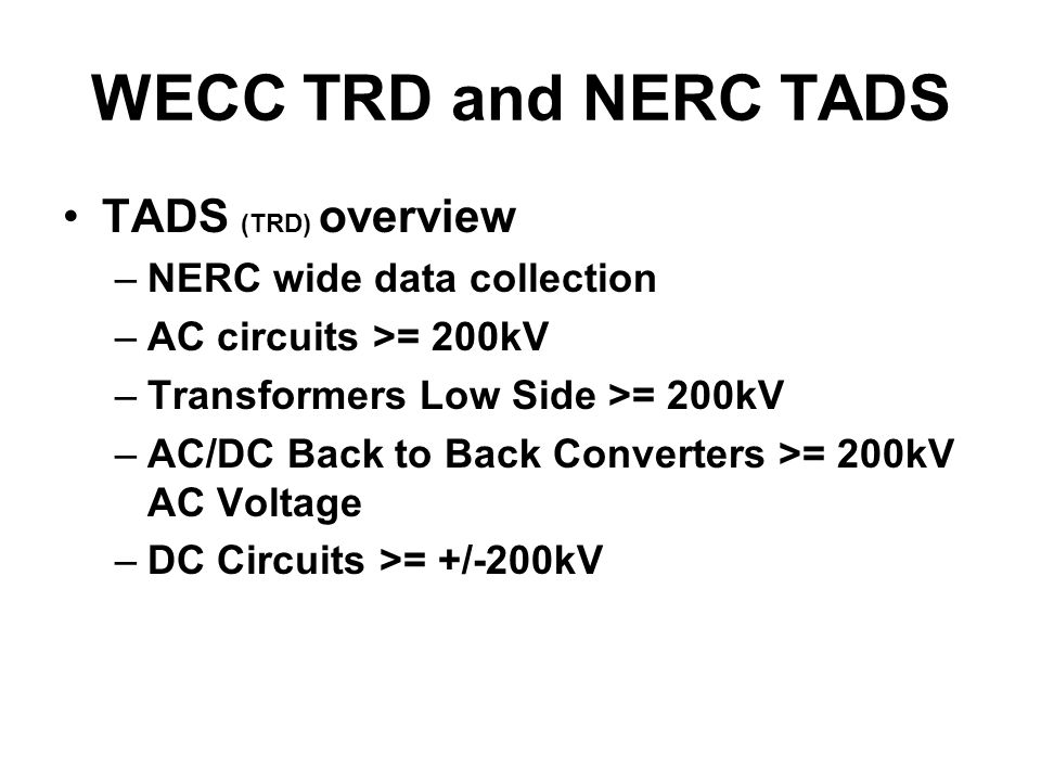 WECC TRD and NERC TADS TADS (TRD) overview –NERC wide data collection –AC circuits >= 200kV –Transformers Low Side >= 200kV –AC/DC Back to Back Converters >= 200kV AC Voltage –DC Circuits >= +/-200kV
