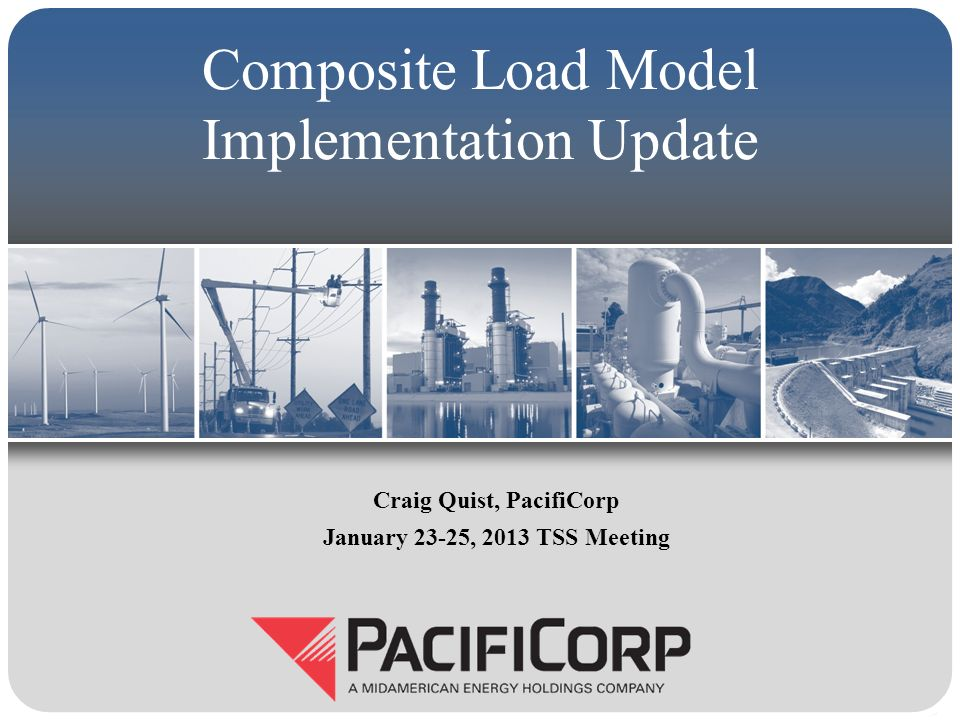 Composite Load Model Implementation Update Craig Quist, PacifiCorp January 23-25, 2013 TSS Meeting