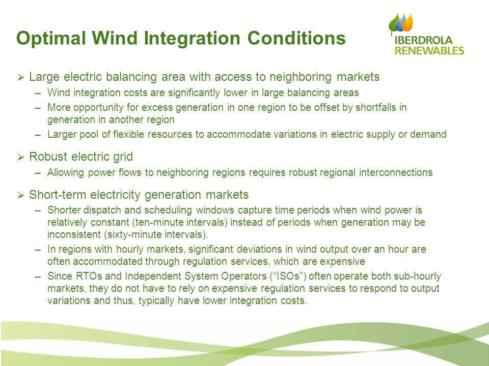 Optimal Wind Integration Conditions Large electric balancing area with access to neighboring markets –Wind integration costs are significantly lower i