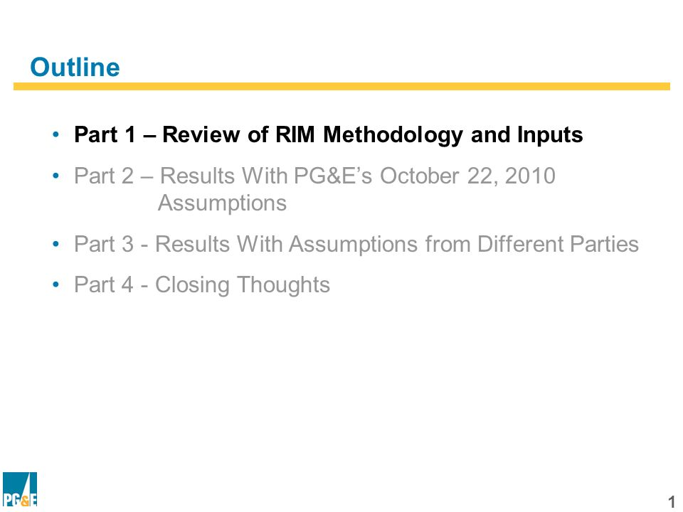 1 Outline Part 1 – Review of RIM Methodology and Inputs Part 2 – Results With PG&Es October 22, 2010 Assumptions Part 3 - Results With Assumptions from Different Parties Part 4 - Closing Thoughts