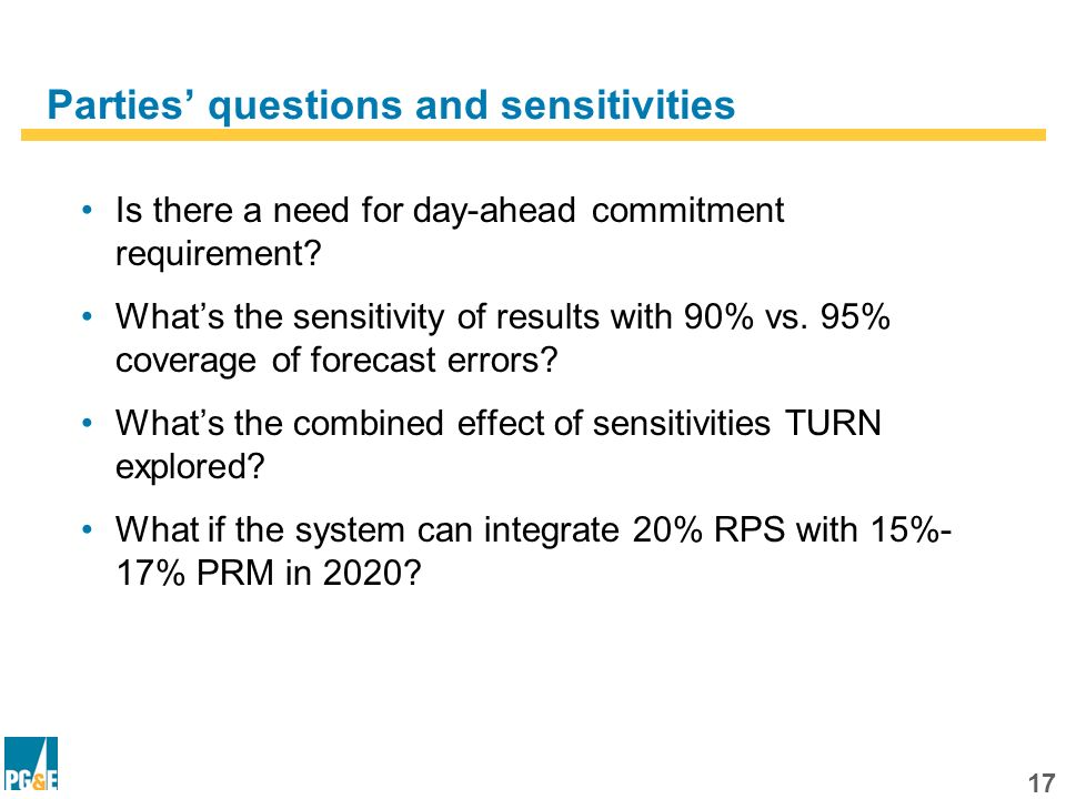 16 Outline Part 1 - Review of RIM Methodology and Inputs Part 2 - Results With PG&Es October 22, 2010 Assumptions Part 3 - Results With Other Parties Assumptions Part 4 - Closing Thoughts
