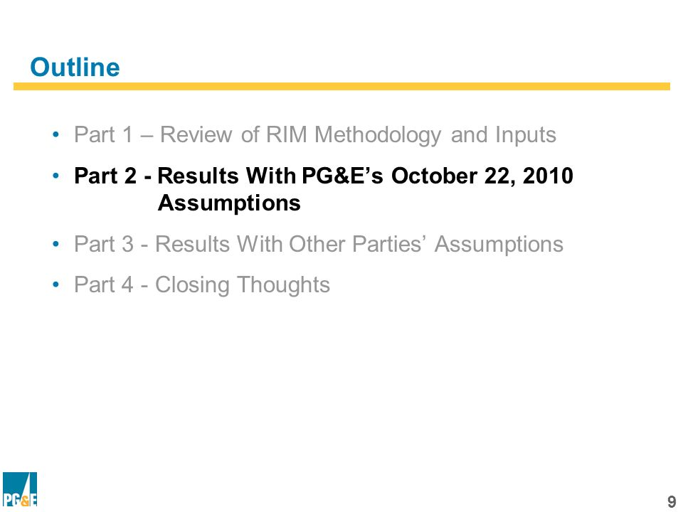 9 Outline Part 1 – Review of RIM Methodology and Inputs Part 2 - Results With PG&Es October 22, 2010 Assumptions Part 3 - Results With Other Parties Assumptions Part 4 - Closing Thoughts
