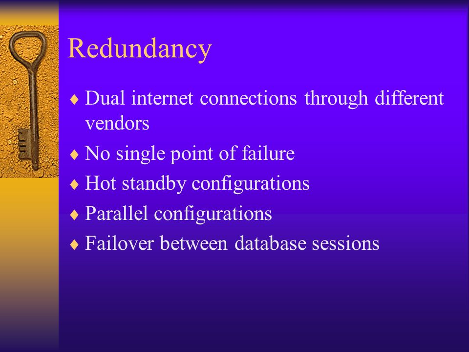 Redundancy Dual internet connections through different vendors No single point of failure Hot standby configurations Parallel configurations Failover