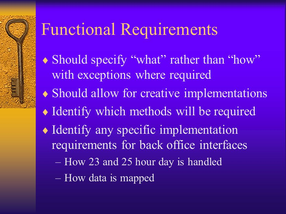 Functional Requirements Should specify what rather than how with exceptions where required Should allow for creative implementations Identify which me