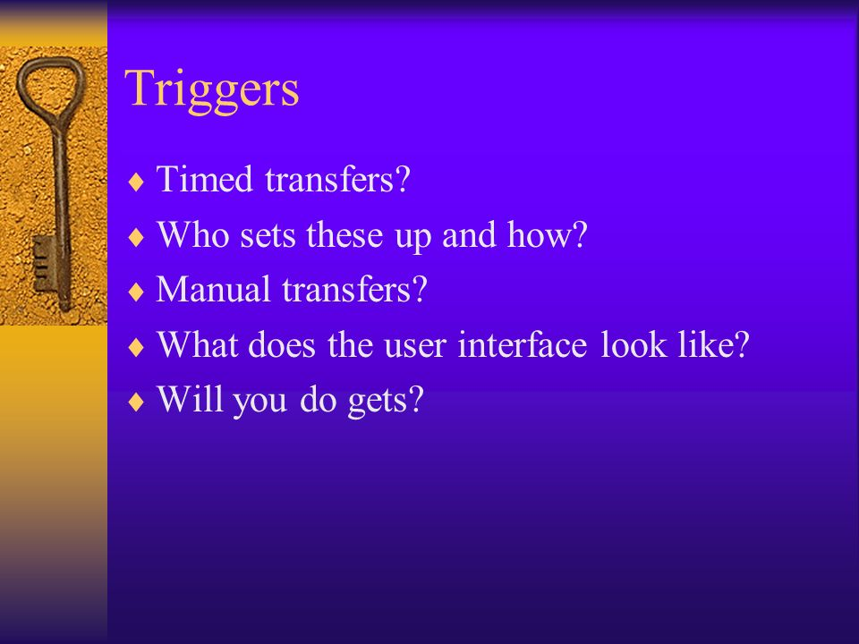 Triggers Timed transfers? Who sets these up and how? Manual transfers? What does the user interface look like? Will you do gets?