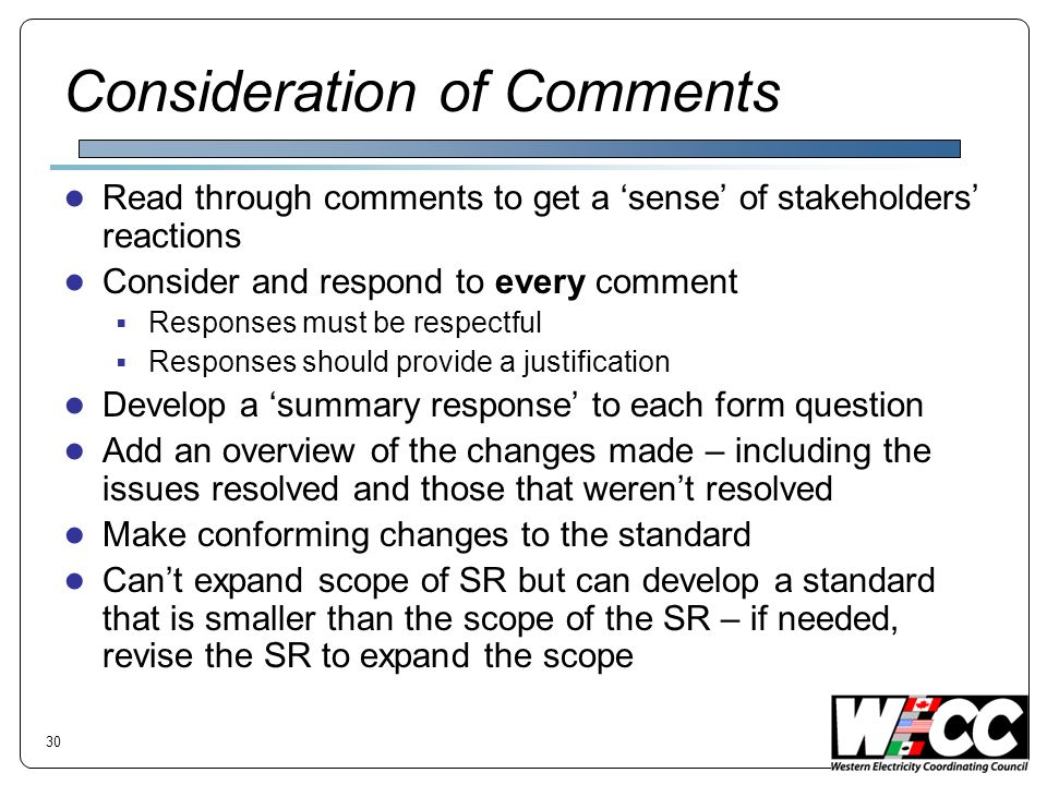 Consideration of Comments Read through comments to get a sense of stakeholders reactions Consider and respond to every comment Responses must be respe