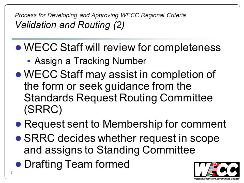 Process for Developing and Approving WECC Regional Criteria Validation and Routing (2) WECC Staff will review for completeness Assign a Tracking Numbe
