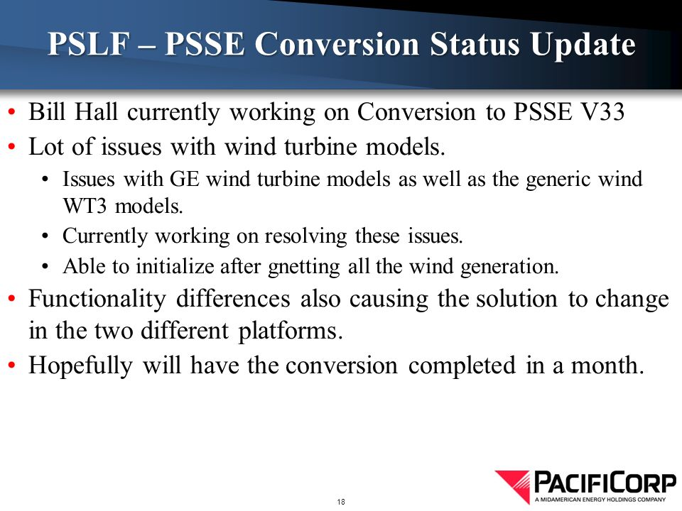 Bill Hall currently working on Conversion to PSSE V33 Lot of issues with wind turbine models.