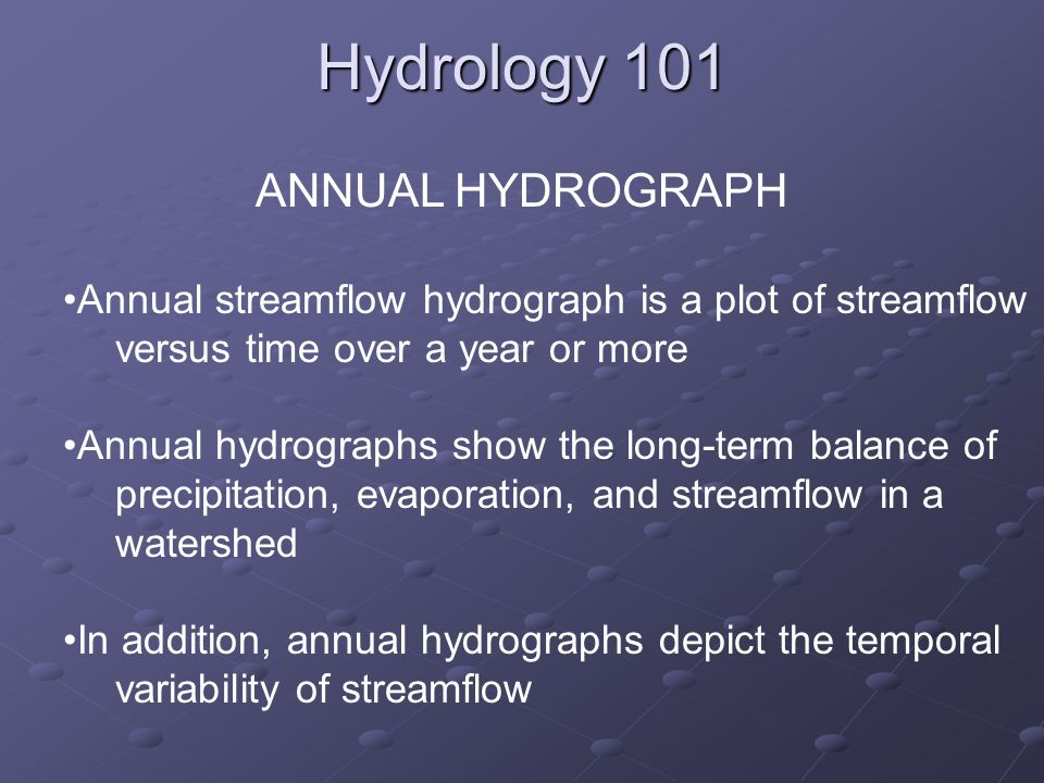 Hydrology 101 ANNUAL HYDROGRAPH Annual streamflow hydrograph is a plot of streamflow versus time over a year or more Annual hydrographs show the long-