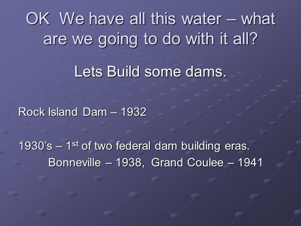 OK We have all this water – what are we going to do with it all? Lets Build some dams. Rock Island Dam – 1932 1930s – 1 st of two federal dam building