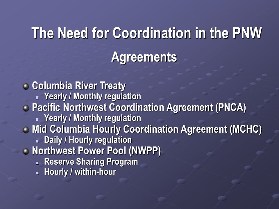 The Need for Coordination in the PNW Agreements Columbia River Treaty Yearly / Monthly regulation Yearly / Monthly regulation Pacific Northwest Coordination Agreement (PNCA) Yearly / Monthly regulation Yearly / Monthly regulation Mid Columbia Hourly Coordination Agreement (MCHC) Daily / Hourly regulation Daily / Hourly regulation Northwest Power Pool (NWPP) Reserve Sharing Program Reserve Sharing Program Hourly / within-hour Hourly / within-hour