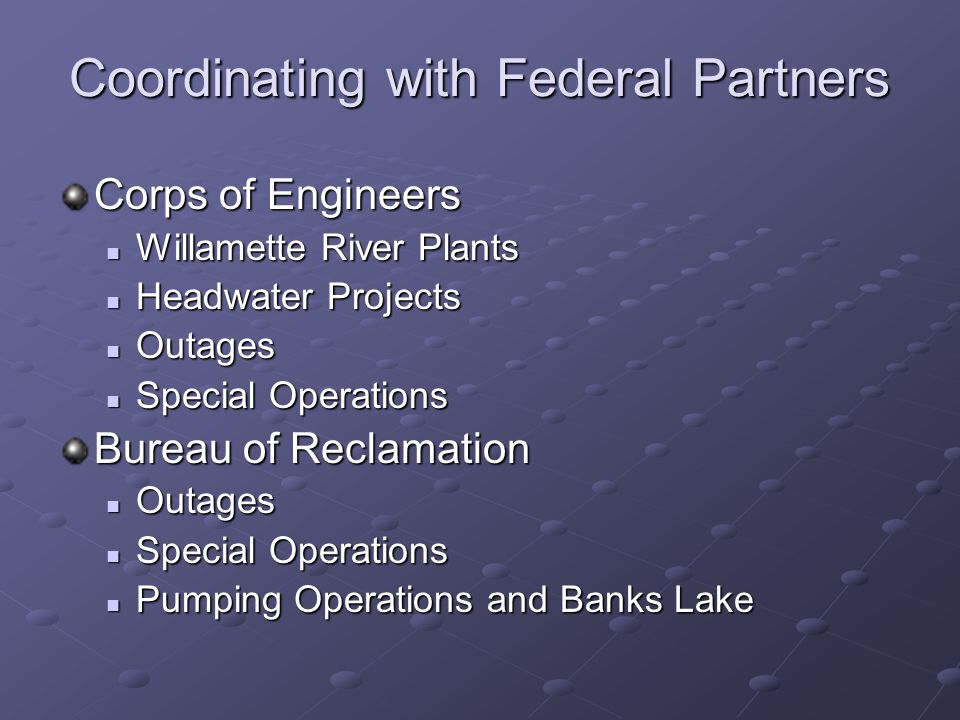 Coordinating with Federal Partners Corps of Engineers Willamette River Plants Willamette River Plants Headwater Projects Headwater Projects Outages Outages Special Operations Special Operations Bureau of Reclamation Outages Outages Special Operations Special Operations Pumping Operations and Banks Lake Pumping Operations and Banks Lake