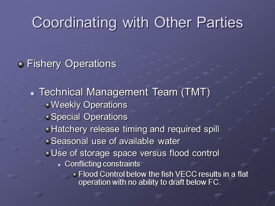 Coordinating with Other Parties Fishery Operations Technical Management Team (TMT) Technical Management Team (TMT) Weekly Operations Special Operations Hatchery release timing and required spill Seasonal use of available water Use of storage space versus flood control Conflicting constraints Conflicting constraints Flood Control below the fish VECC results in a flat operation with no ability to draft below FC.