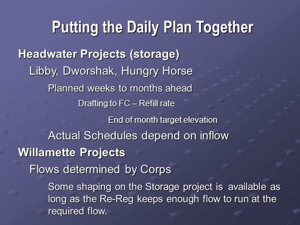 Putting the Daily Plan Together Headwater Projects (storage) Libby, Dworshak, Hungry Horse Planned weeks to months ahead Drafting to FC – Refill rate