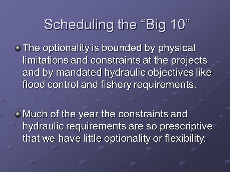 Scheduling the Big 10 The optionality is bounded by physical limitations and constraints at the projects and by mandated hydraulic objectives like flo