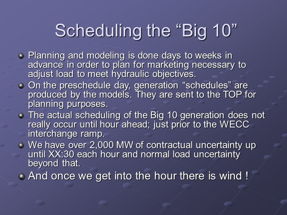 Scheduling the Big 10 Planning and modeling is done days to weeks in advance in order to plan for marketing necessary to adjust load to meet hydraulic objectives.