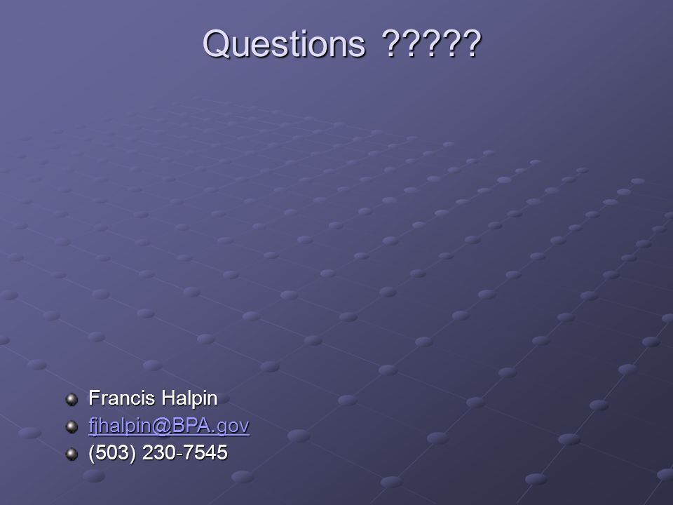 Questions ????? Francis Halpin fjhalpin@BPA.gov (503) 230-7545