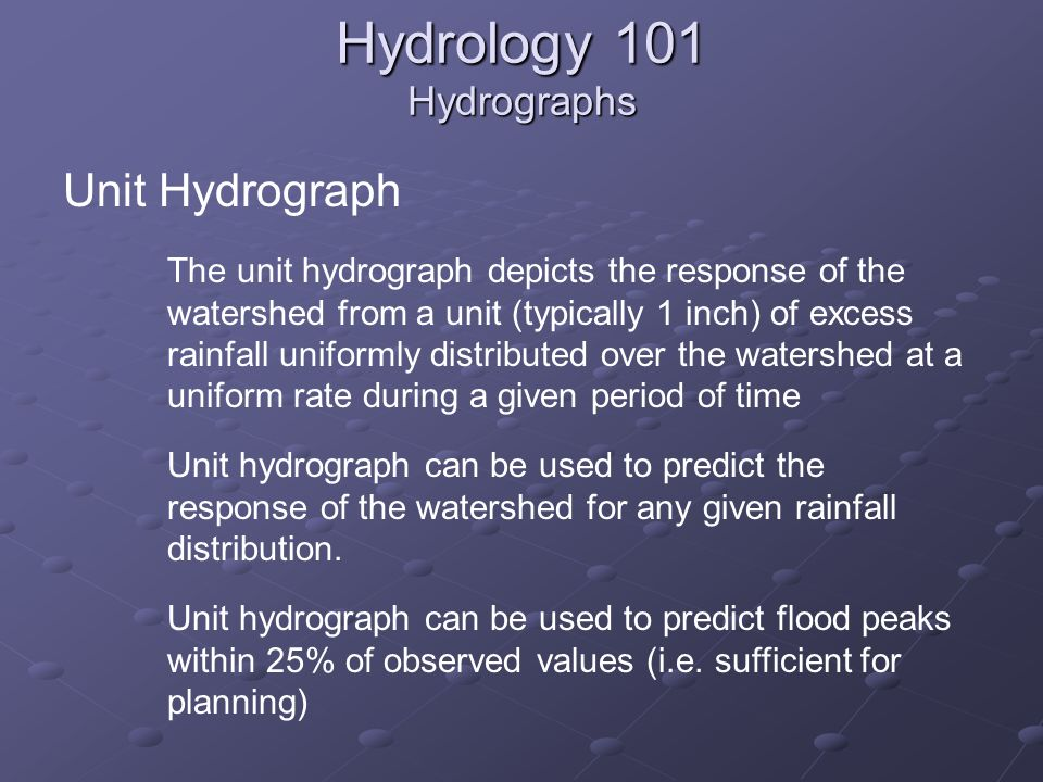 Hydrology 101 Hydrographs Unit Hydrograph The unit hydrograph depicts the response of the watershed from a unit (typically 1 inch) of excess rainfall uniformly distributed over the watershed at a uniform rate during a given period of time Unit hydrograph can be used to predict the response of the watershed for any given rainfall distribution.