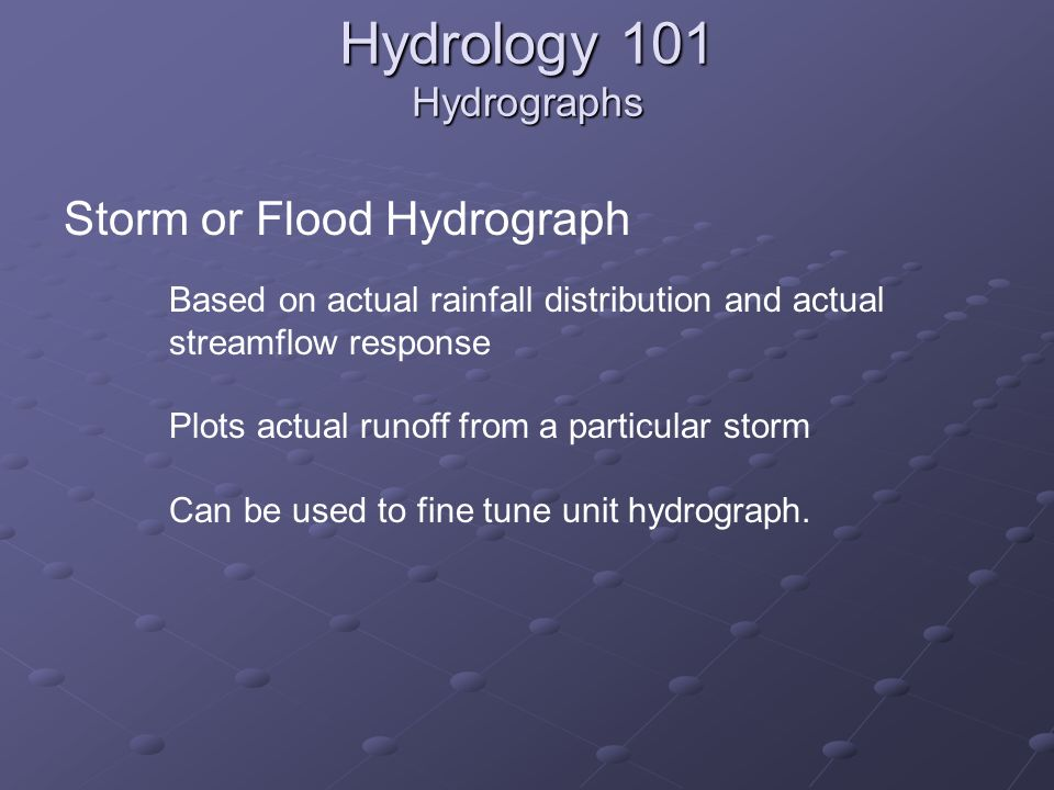 Storm or Flood Hydrograph Based on actual rainfall distribution and actual streamflow response Plots actual runoff from a particular storm Can be used