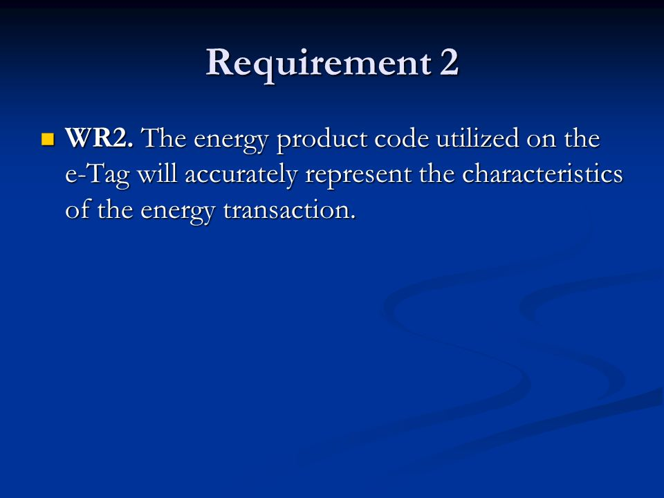 Requirement 2 WR2. The energy product code utilized on the e-Tag will accurately represent the characteristics of the energy transaction. WR2. The ene
