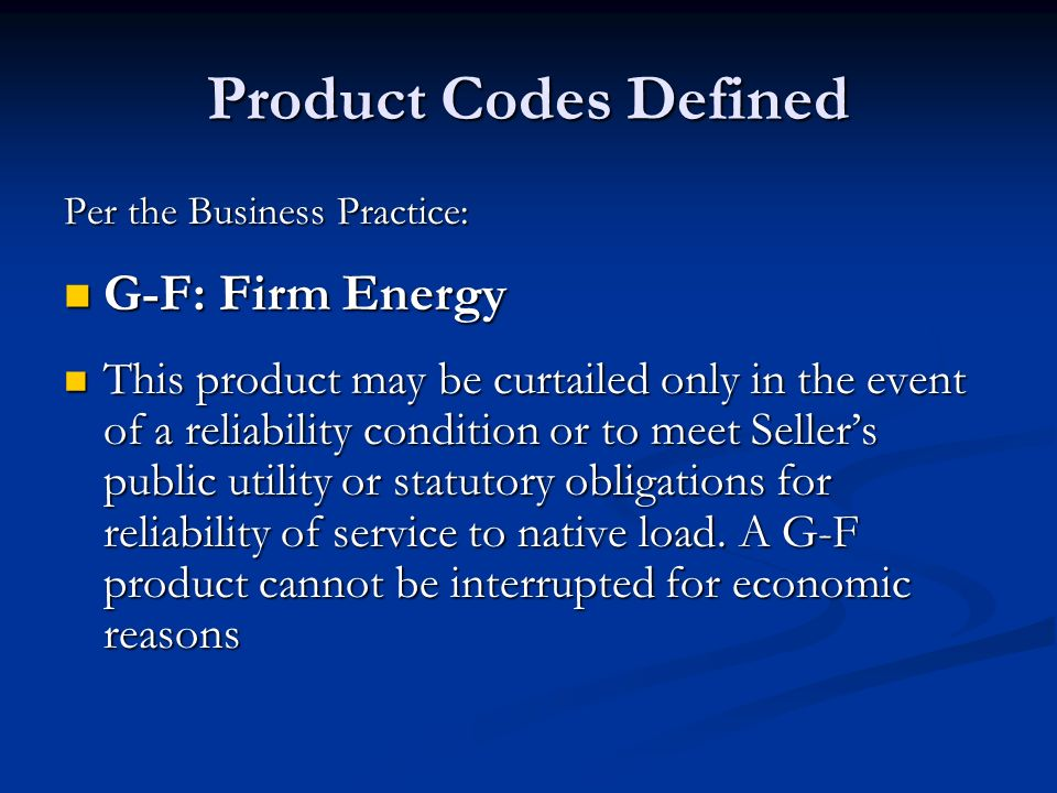 Product Codes Defined Per the Business Practice: G-F: Firm Energy G-F: Firm Energy This product may be curtailed only in the event of a reliability co
