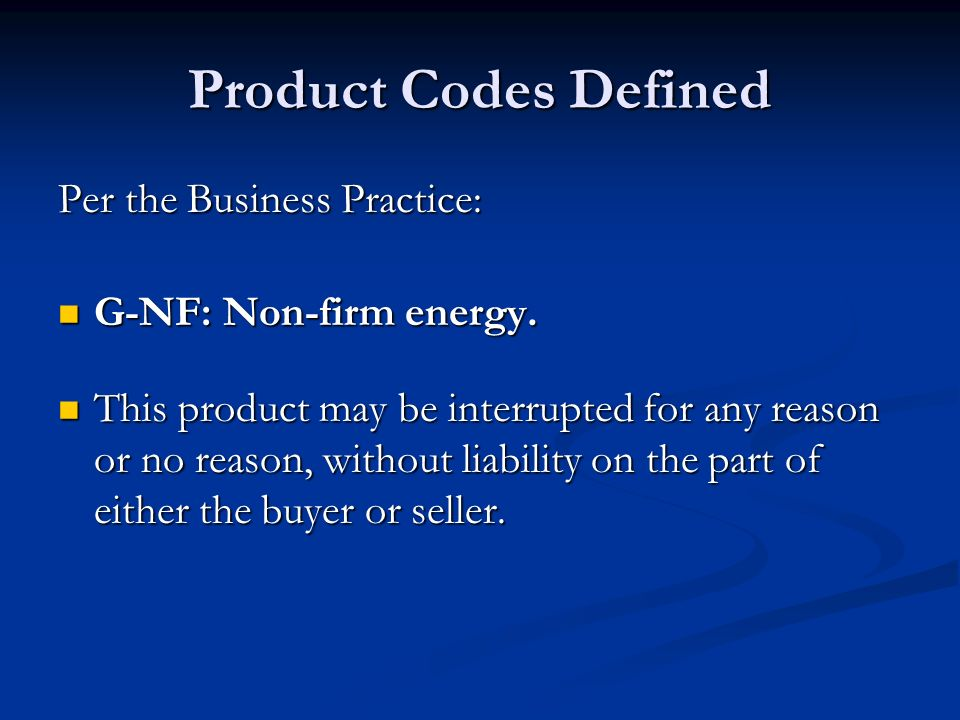 Product Codes Defined Per the Business Practice: G-NF: Non-firm energy. G-NF: Non-firm energy. This product may be interrupted for any reason or no re