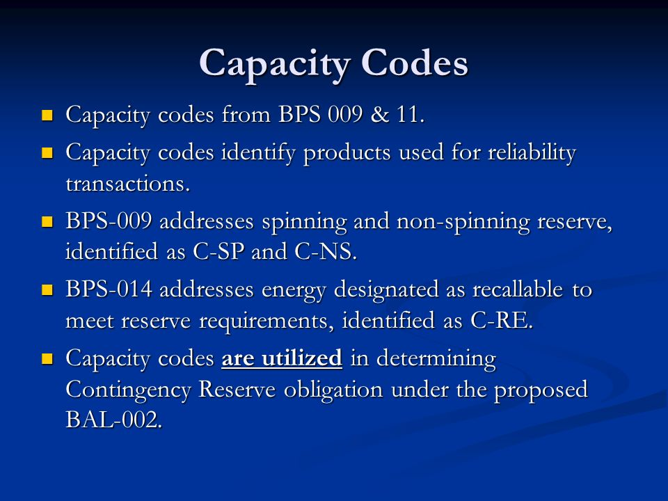 Capacity Codes Capacity codes from BPS 009 & 11. Capacity codes from BPS 009 & 11. Capacity codes identify products used for reliability transactions.
