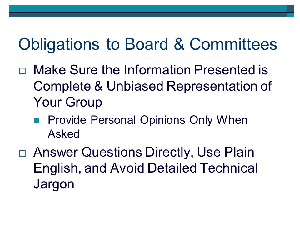 Obligations to Board & Committees Make Sure the Information Presented is Complete & Unbiased Representation of Your Group Provide Personal Opinions Only When Asked Answer Questions Directly, Use Plain English, and Avoid Detailed Technical Jargon