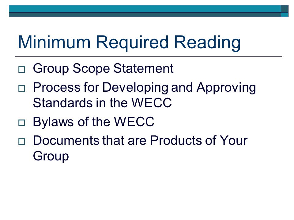 Minimum Required Reading Group Scope Statement Process for Developing and Approving Standards in the WECC Bylaws of the WECC Documents that are Products of Your Group