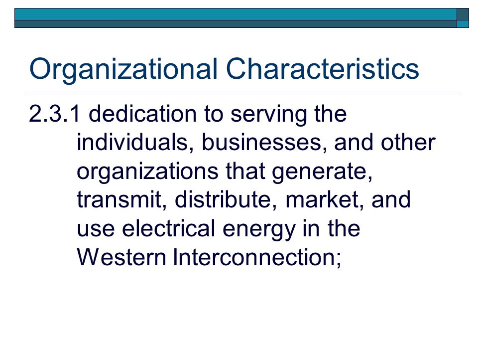 Organizational Characteristics dedication to serving the individuals, businesses, and other organizations that generate, transmit, distribute, market, and use electrical energy in the Western Interconnection;