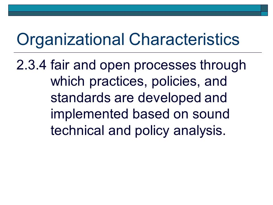 Organizational Characteristics 2.3.4 fair and open processes through which practices, policies, and standards are developed and implemented based on sound technical and policy analysis.