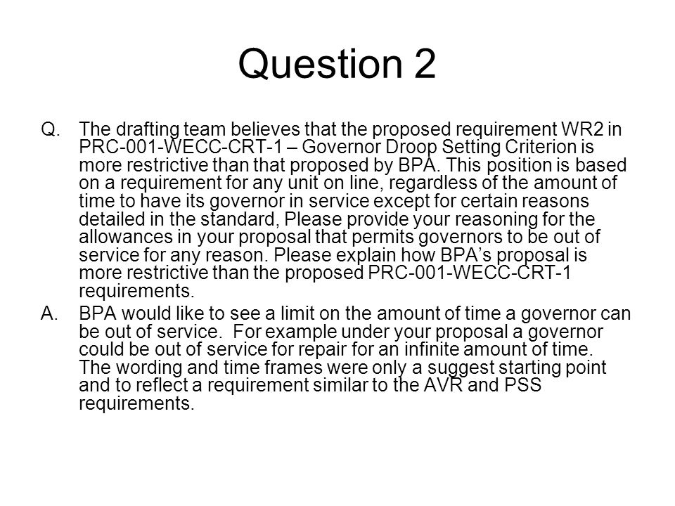 Question 2 Q.The drafting team believes that the proposed requirement WR2 in PRC-001-WECC-CRT-1 – Governor Droop Setting Criterion is more restrictive