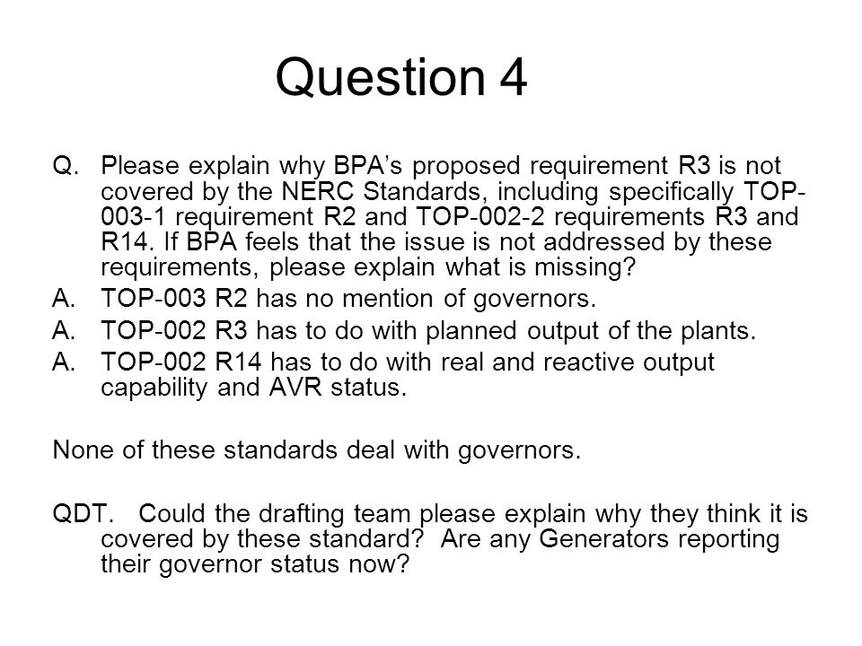 Question 4 Q.Please explain why BPAs proposed requirement R3 is not covered by the NERC Standards, including specifically TOP- 003-1 requirement R2 an