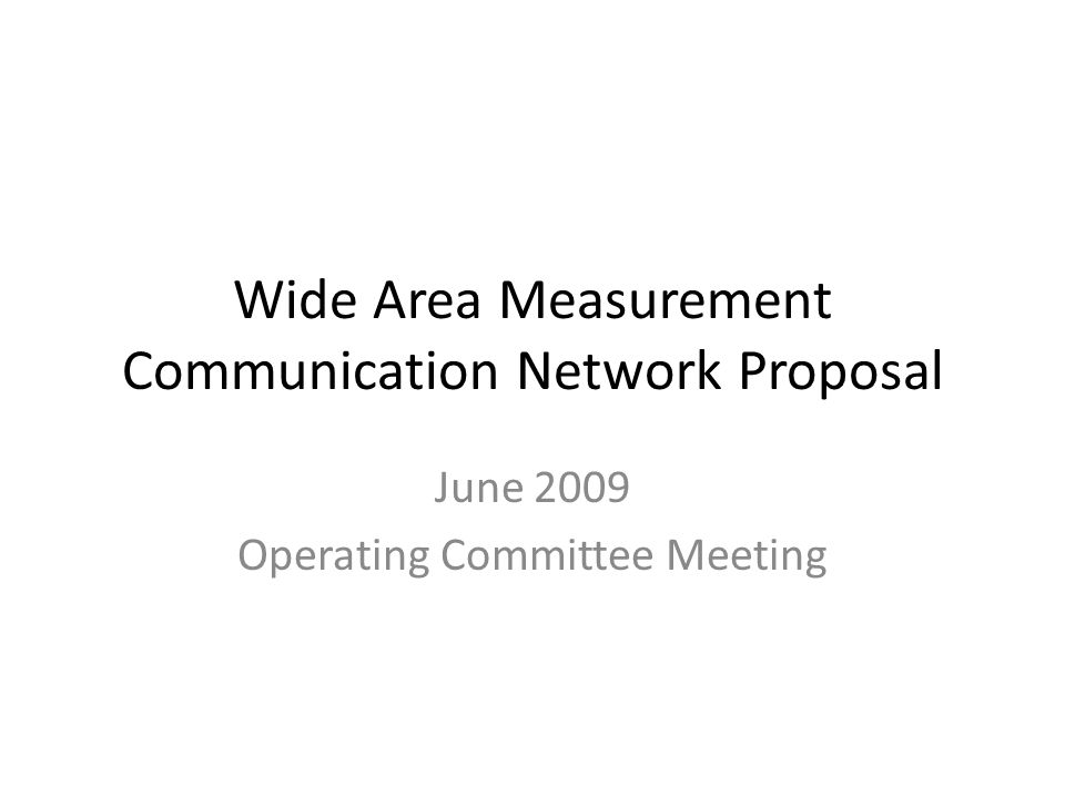 Wide Area Measurement Communication Network Proposal June 2009 Operating Committee Meeting