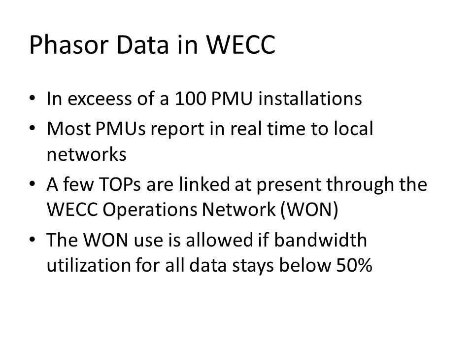 Phasor Data in WECC In exceess of a 100 PMU installations Most PMUs report in real time to local networks A few TOPs are linked at present through the