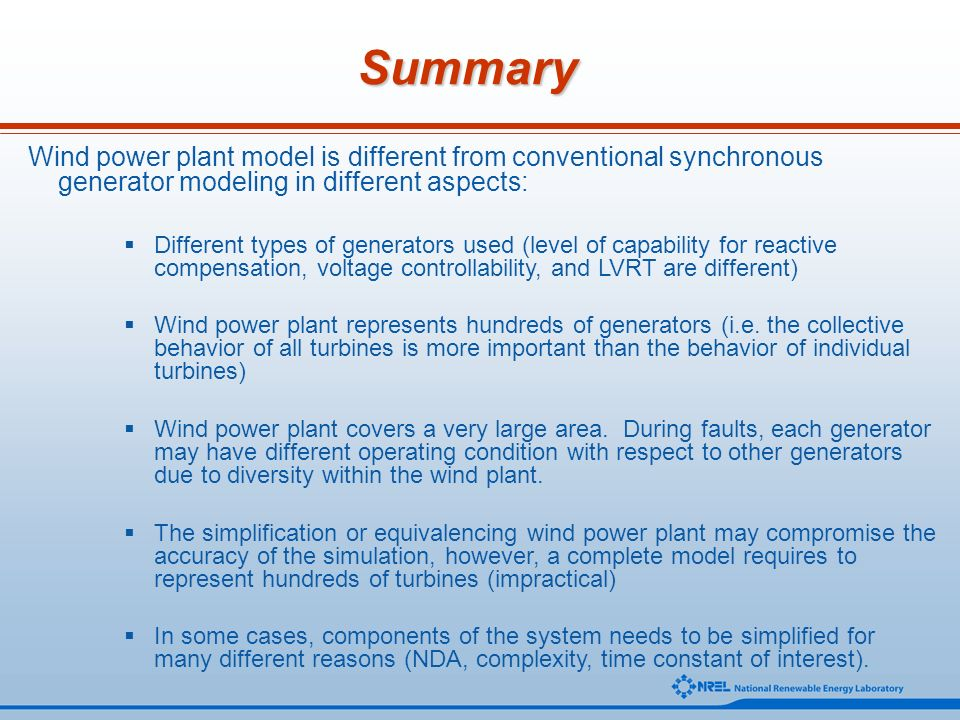 Summary Wind power plant model is different from conventional synchronous generator modeling in different aspects: Different types of generators used