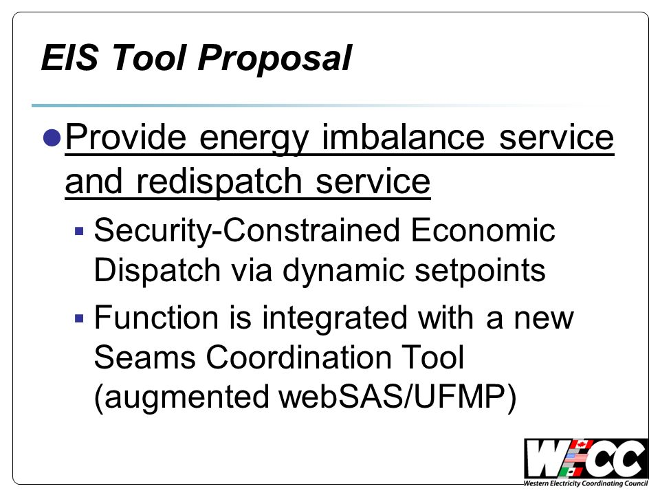 EIS Tool Proposal Provide energy imbalance service and redispatch service Security-Constrained Economic Dispatch via dynamic setpoints Function is integrated with a new Seams Coordination Tool (augmented webSAS/UFMP)