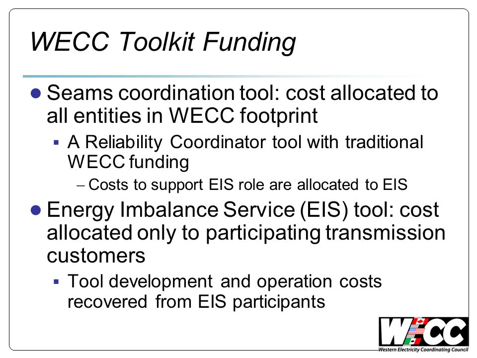 WECC Toolkit Funding Seams coordination tool: cost allocated to all entities in WECC footprint A Reliability Coordinator tool with traditional WECC funding Costs to support EIS role are allocated to EIS Energy Imbalance Service (EIS) tool: cost allocated only to participating transmission customers Tool development and operation costs recovered from EIS participants