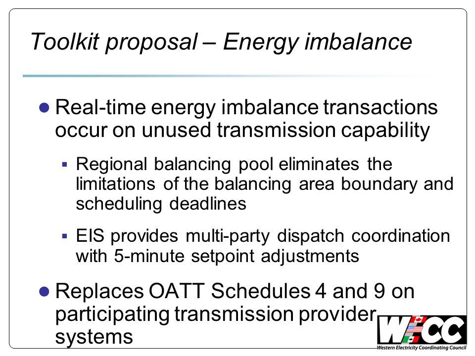 Toolkit proposal – Energy imbalance Real-time energy imbalance transactions occur on unused transmission capability Regional balancing pool eliminates the limitations of the balancing area boundary and scheduling deadlines EIS provides multi-party dispatch coordination with 5-minute setpoint adjustments Replaces OATT Schedules 4 and 9 on participating transmission provider systems