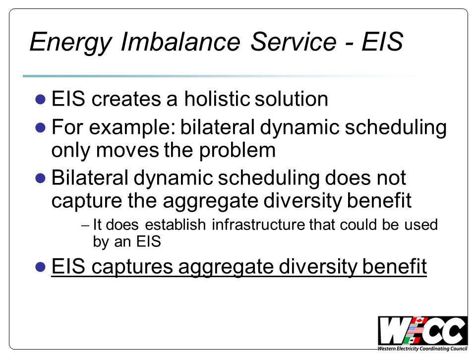 Energy Imbalance Service - EIS EIS creates a holistic solution For example: bilateral dynamic scheduling only moves the problem Bilateral dynamic scheduling does not capture the aggregate diversity benefit It does establish infrastructure that could be used by an EIS EIS captures aggregate diversity benefit
