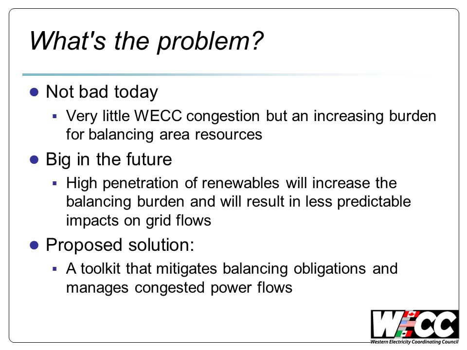 What's the problem? Not bad today Very little WECC congestion but an increasing burden for balancing area resources Big in the future High penetration